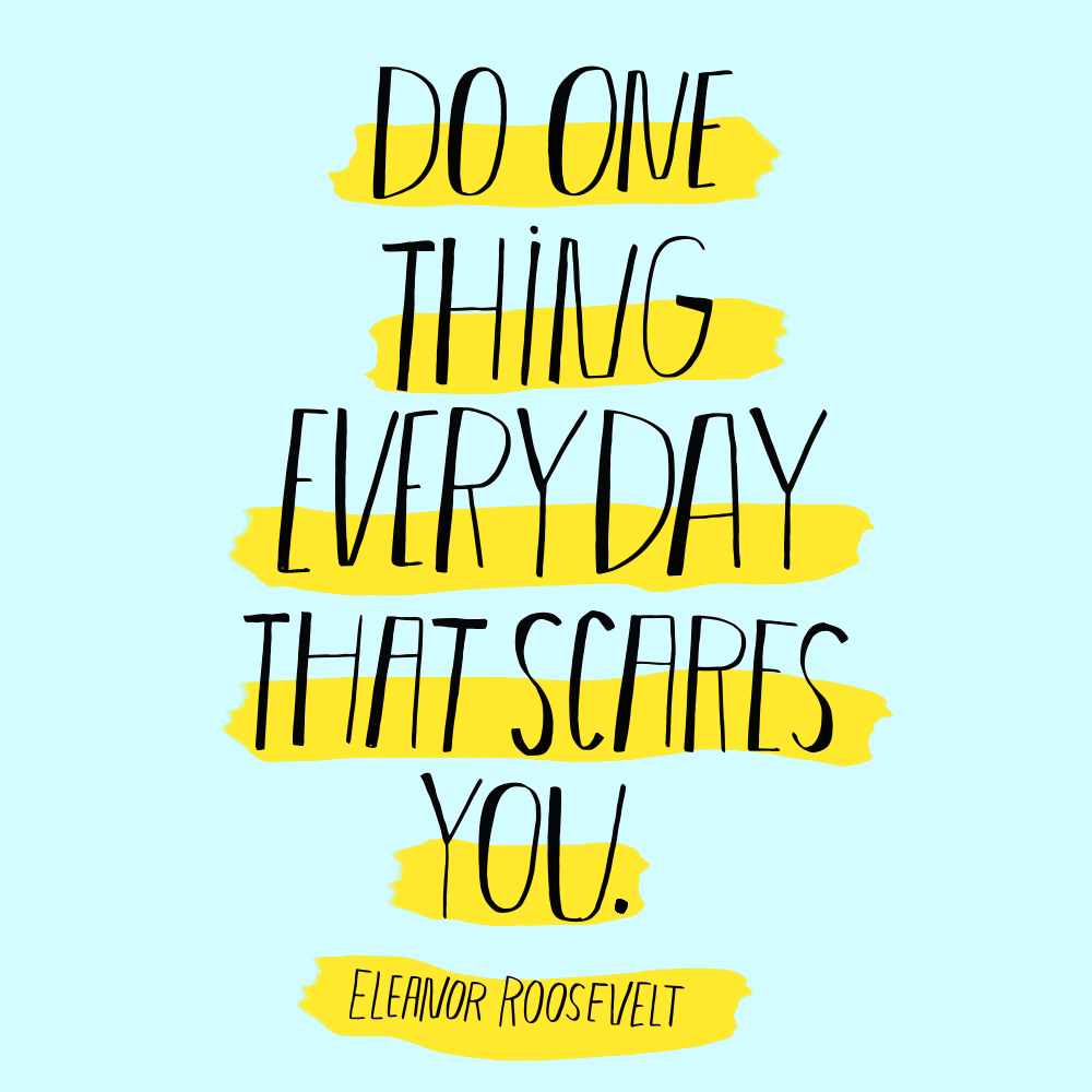 Do one thing every day that scares you. -Eleanor Roosevelt