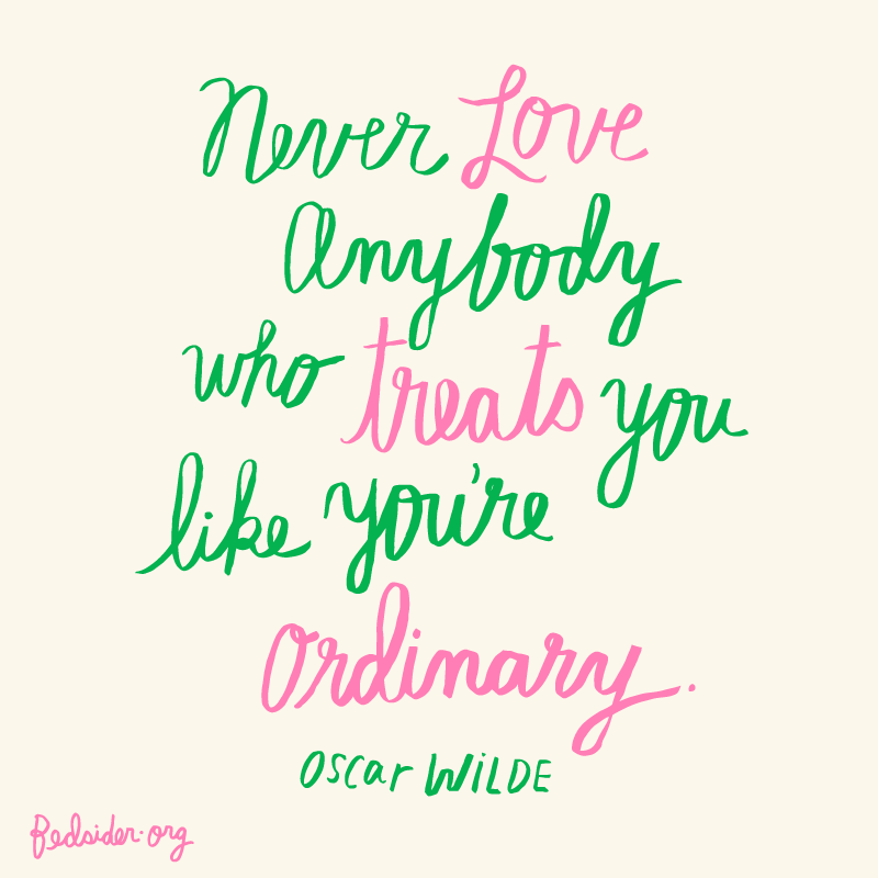 Never Love Anybody Who Treats You Like Youu0027re Ordinary.  Oscar Wilde