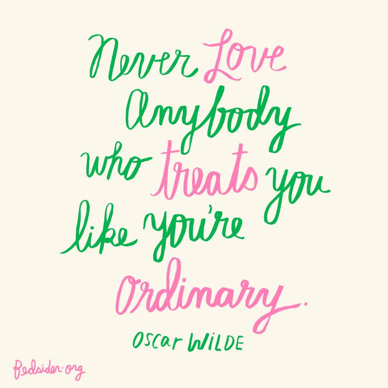 Never love anybody who treats you like you're ordinary. -Oscar Wilde